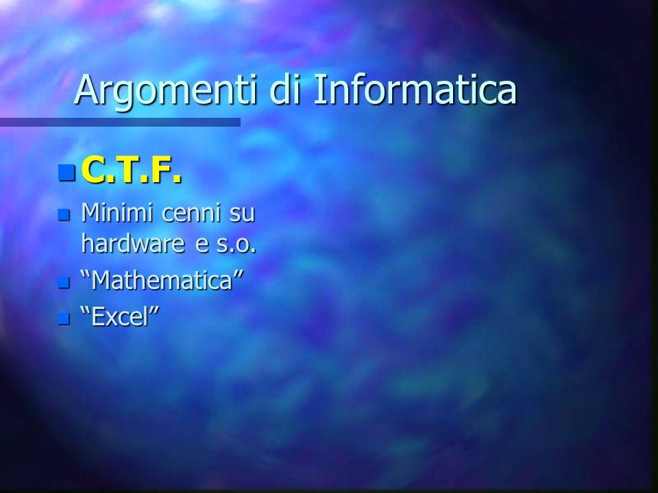Argomenti di Informatica n C.T.F. n Minimi cenni su hardware e s.o. n Mathematica n Excel