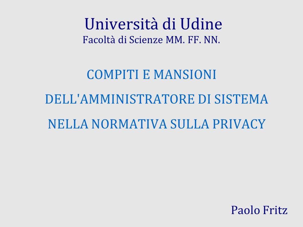 Università di Udine Facoltà di Scienze MM. FF. NN. COMPITI E MANSIONI DELL'AMMINISTRATORE DI SISTEMA NELLA NORMATIVA SULLA PRIVACY Paolo Fritz