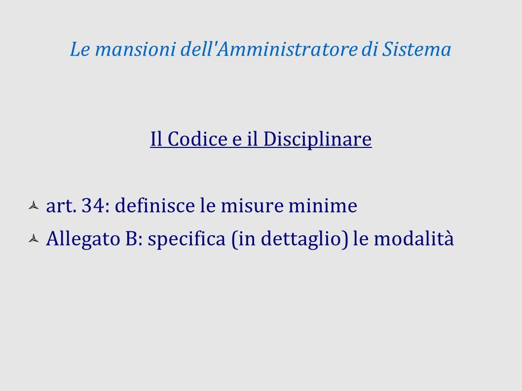 Le mansioni dell'Amministratore di Sistema Il Codice e il Disciplinare art. 34: definisce le misure minime Allegato B: specifica (in dettaglio) le mod