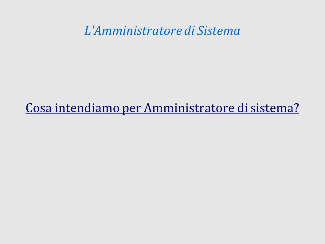 L Amministratore di Sistema Cosa intendiamo per Amministratore di sistema