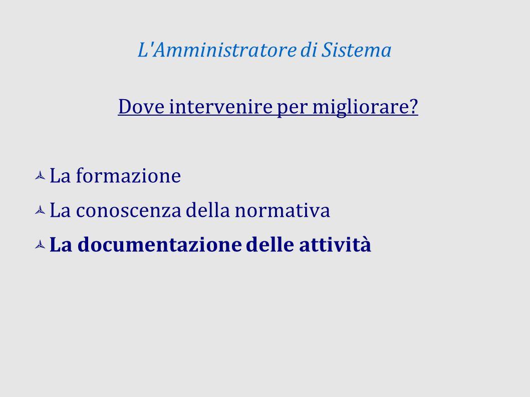 L'Amministratore di Sistema Dove intervenire per migliorare? La formazione La conoscenza della normativa La documentazione delle attività