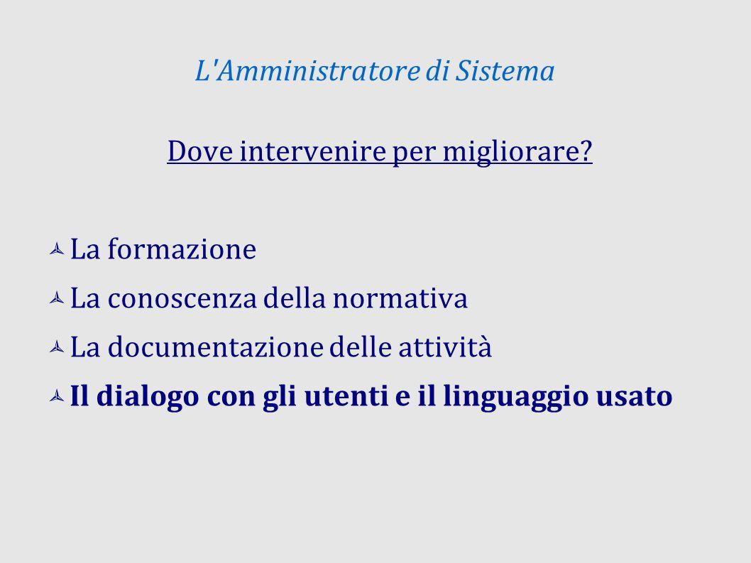 L'Amministratore di Sistema Dove intervenire per migliorare? La formazione La conoscenza della normativa La documentazione delle attività Il dialogo c