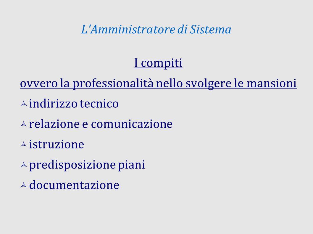 L Amministratore di Sistema I compiti ovvero la professionalità nello svolgere le mansioni indirizzo tecnico relazione e comunicazione istruzione predisposizione piani documentazione