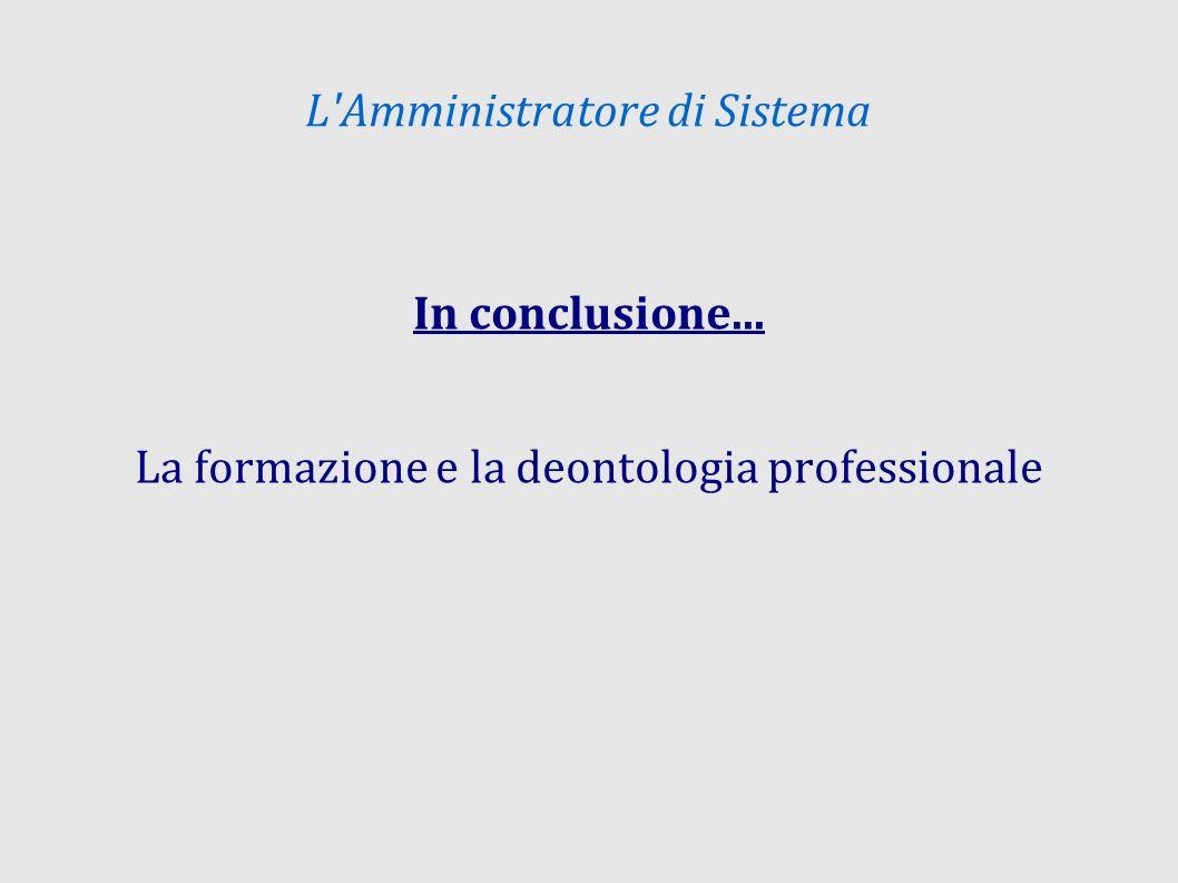L'Amministratore di Sistema In conclusione... La formazione e la deontologia professionale