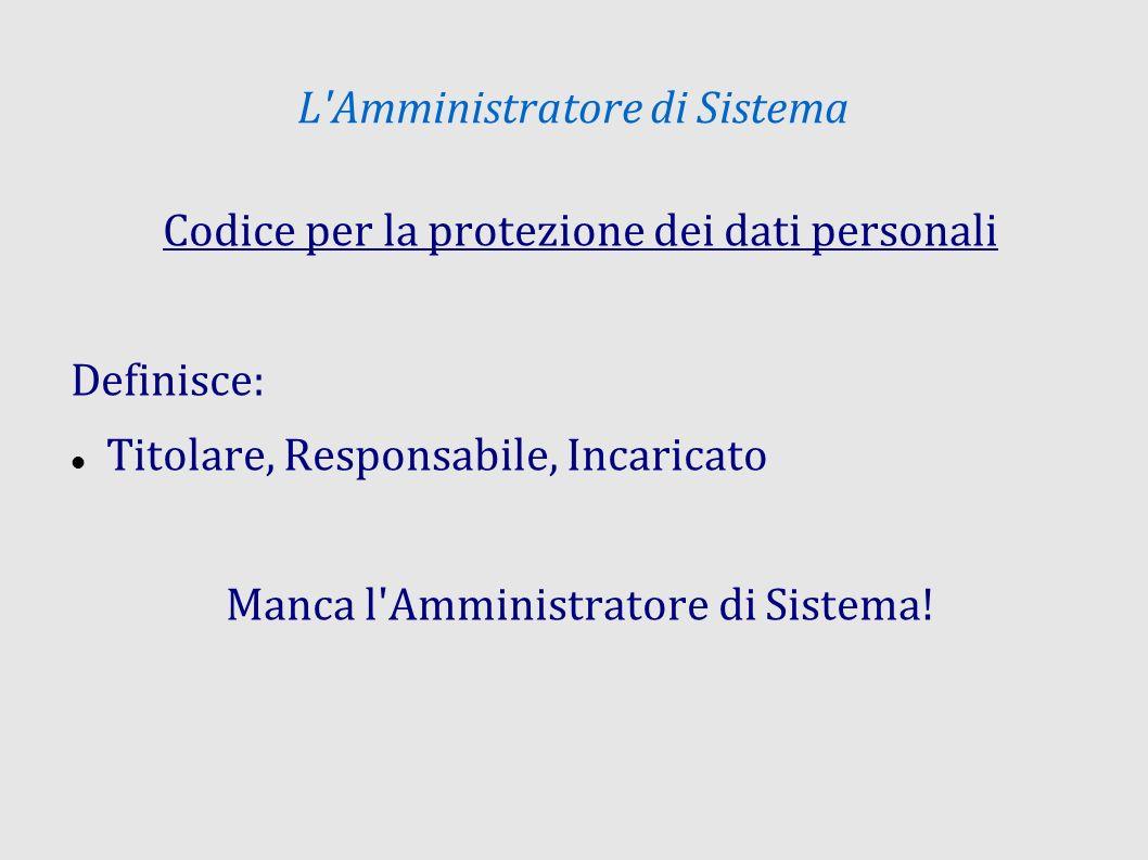 L'Amministratore di Sistema Codice per la protezione dei dati personali Definisce: Titolare, Responsabile, Incaricato Manca l'Amministratore di Sistem