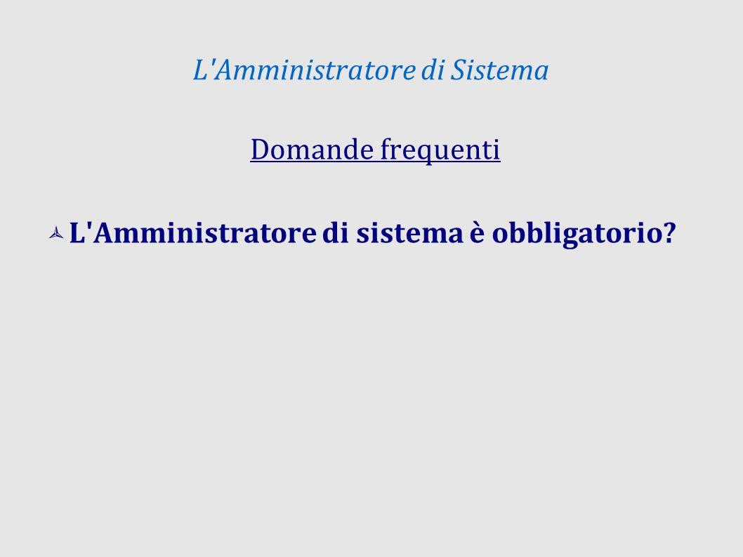 L Amministratore di Sistema Domande frequenti L Amministratore di sistema è obbligatorio