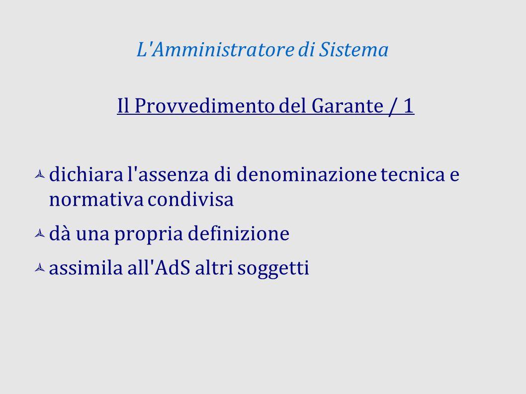L Amministratore di Sistema Il Provvedimento del Garante / 1 dichiara l assenza di denominazione tecnica e normativa condivisa dà una propria definizione assimila all AdS altri soggetti