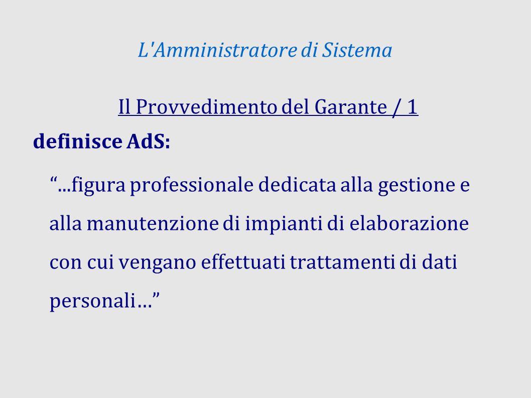 L Amministratore di Sistema Il Provvedimento del Garante / 1 definisce AdS:...figura professionale dedicata alla gestione e alla manutenzione di impianti di elaborazione con cui vengano effettuati trattamenti di dati personali…