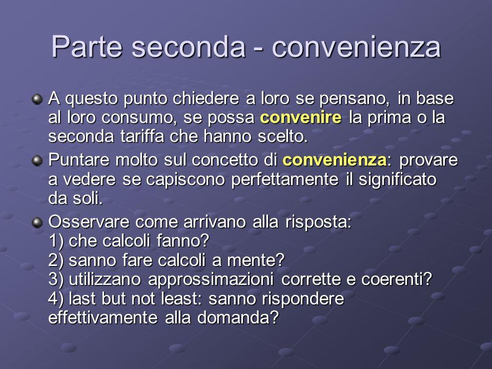 Parte seconda - convenienza A questo punto chiedere a loro se pensano, in base al loro consumo, se possa convenire la prima o la seconda tariffa che hanno scelto.