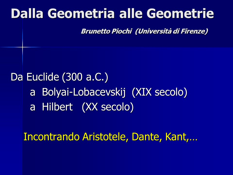 Dalla Geometria alle Geometrie Brunetto Piochi (Università di Firenze) Da Euclide (300 a.C.) a Bolyai-Lobacevskij (XIX secolo) a Bolyai-Lobacevskij (X