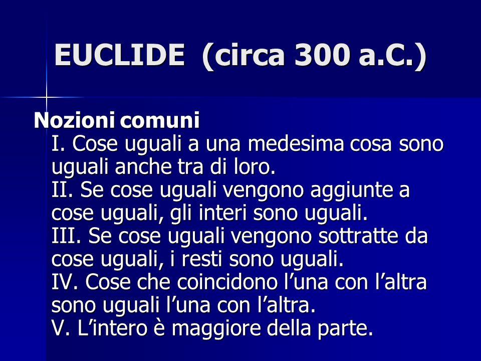 EUCLIDE (circa 300 a.C.) Nozioni comuni I. Cose uguali a una medesima cosa sono uguali anche tra di loro. II. Se cose uguali vengono aggiunte a cose u