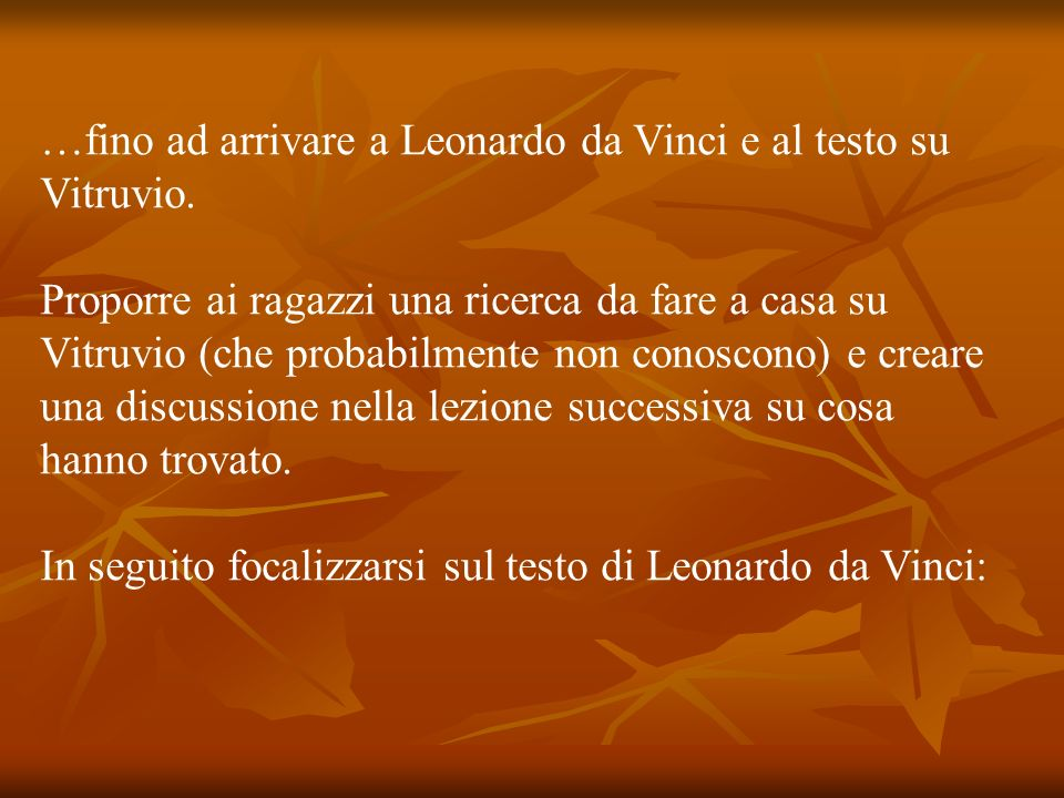 …fino ad arrivare a Leonardo da Vinci e al testo su Vitruvio. Proporre ai ragazzi una ricerca da fare a casa su Vitruvio (che probabilmente non conosc