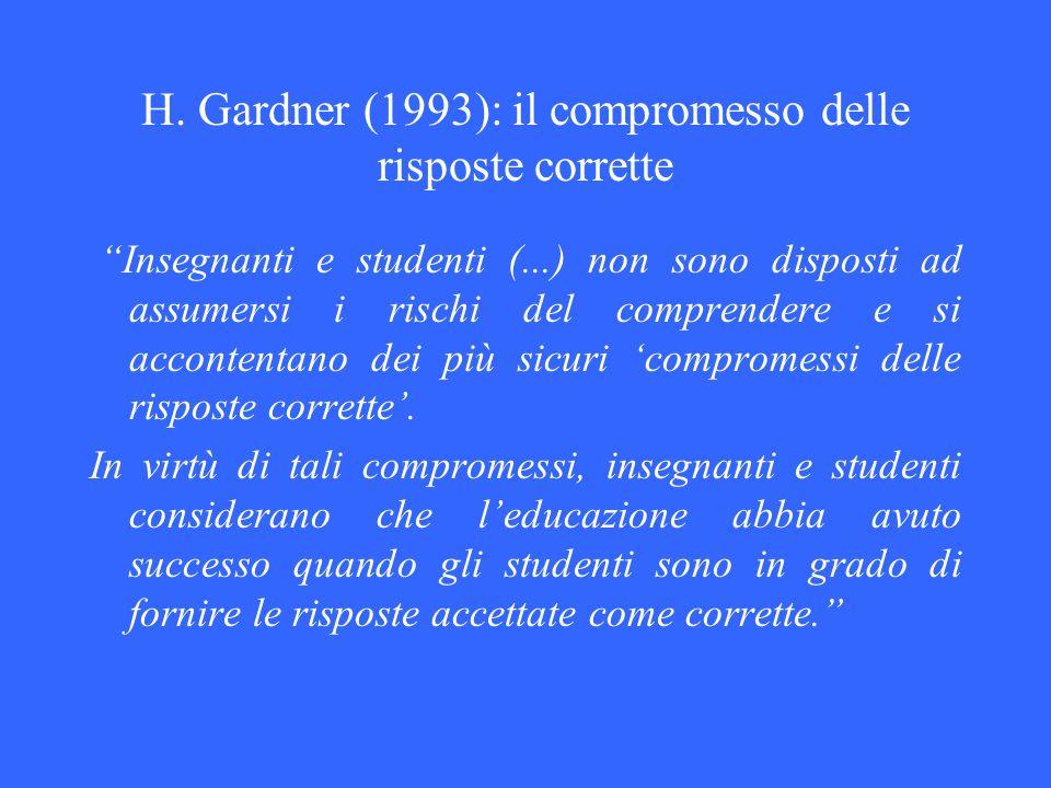 H. Gardner (1993): il compromesso delle risposte corrette Insegnanti e studenti (...) non sono disposti ad assumersi i rischi del comprendere e si acc
