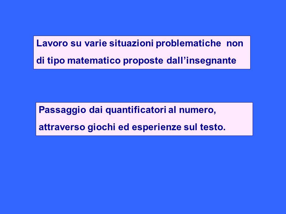 Lavoro su varie situazioni problematiche non di tipo matematico proposte dallinsegnante Passaggio dai quantificatori al numero, attraverso giochi ed e