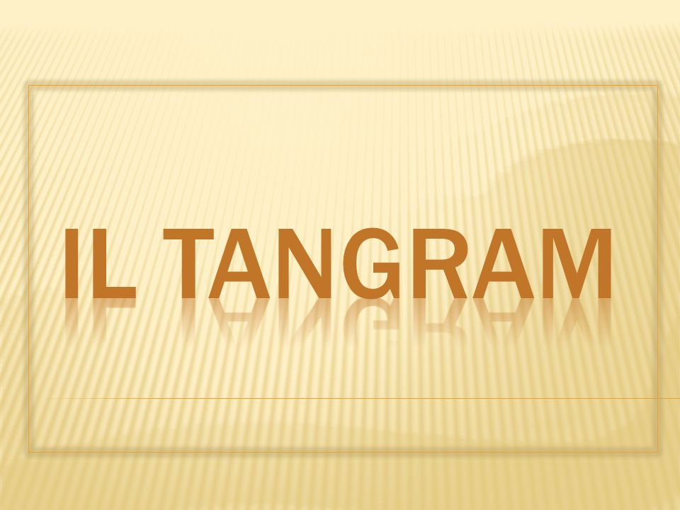 Il Tangram è un antichissimo gioco cinese che all inizio era conosciuto con lo strano nome Tch iao pan risalente al 740-730 a.C.