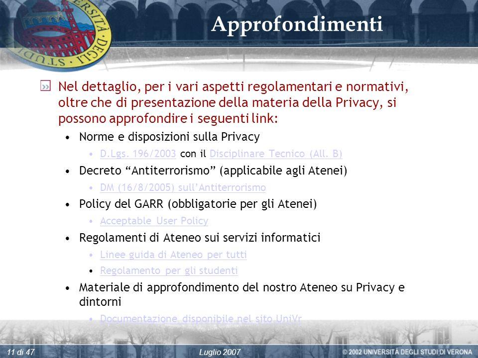 Luglio 200711 di 47 Approfondimenti Nel dettaglio, per i vari aspetti regolamentari e normativi, oltre che di presentazione della materia della Privacy, si possono approfondire i seguenti link: Norme e disposizioni sulla Privacy D.Lgs.