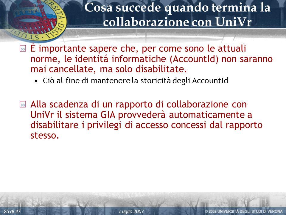 Luglio 200725 di 47 Cosa succede quando termina la collaborazione con UniVr È importante sapere che, per come sono le attuali norme, le identitá informatiche (AccountId) non saranno mai cancellate, ma solo disabilitate.