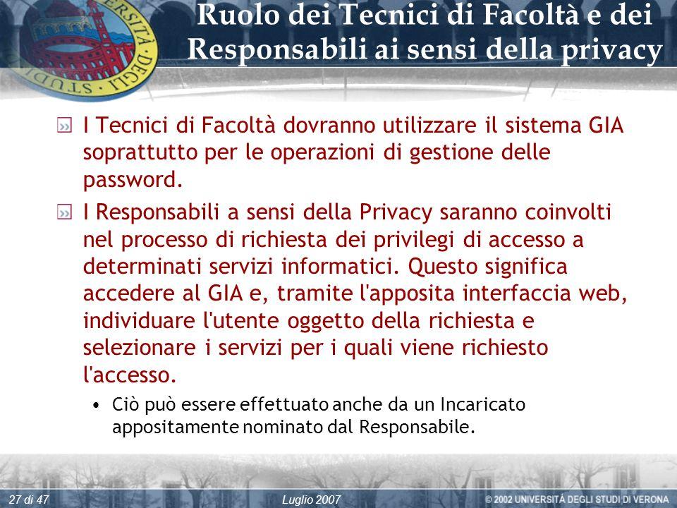 Luglio 200727 di 47 Ruolo dei Tecnici di Facoltà e dei Responsabili ai sensi della privacy I Tecnici di Facoltà dovranno utilizzare il sistema GIA soprattutto per le operazioni di gestione delle password.