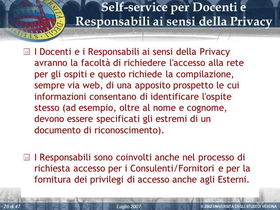 Luglio 200728 di 47 Self-service per Docenti e Responsabili ai sensi della Privacy I Docenti e i Responsabili ai sensi della Privacy avranno la facoltà di richiedere l accesso alla rete per gli ospiti e questo richiede la compilazione, sempre via web, di una apposito prospetto le cui informazioni consentano di identificare l ospite stesso (ad esempio, oltre al nome e cognome, devono essere specificati gli estremi di un documento di riconoscimento).