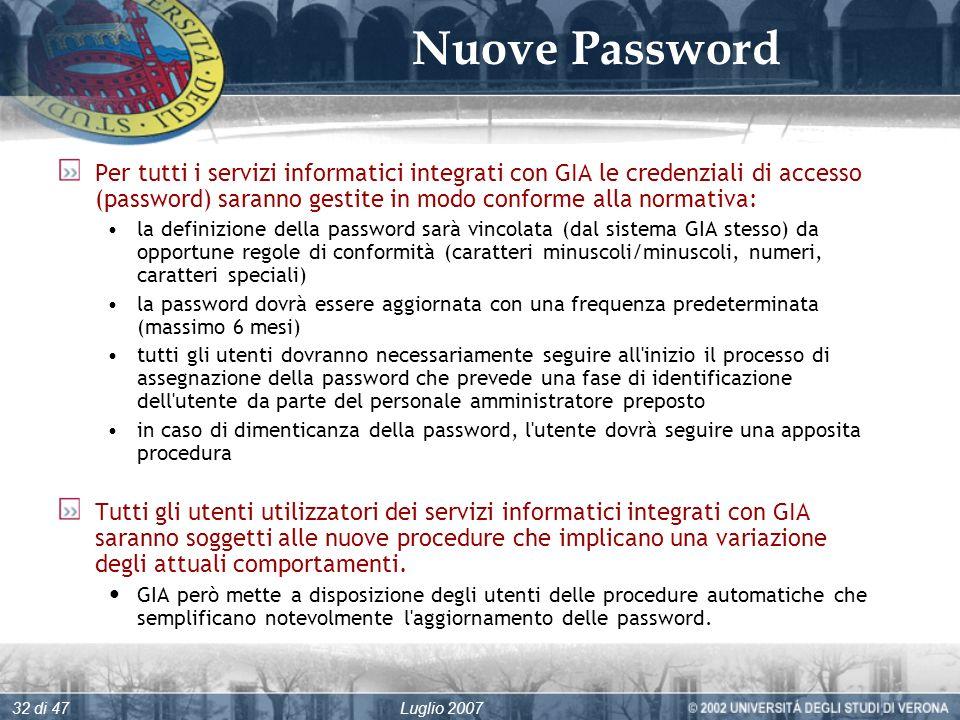Luglio 200732 di 47 Nuove Password Per tutti i servizi informatici integrati con GIA le credenziali di accesso (password) saranno gestite in modo conforme alla normativa: la definizione della password sarà vincolata (dal sistema GIA stesso) da opportune regole di conformità (caratteri minuscoli/minuscoli, numeri, caratteri speciali) la password dovrà essere aggiornata con una frequenza predeterminata (massimo 6 mesi) tutti gli utenti dovranno necessariamente seguire all inizio il processo di assegnazione della password che prevede una fase di identificazione dell utente da parte del personale amministratore preposto in caso di dimenticanza della password, l utente dovrà seguire una apposita procedura Tutti gli utenti utilizzatori dei servizi informatici integrati con GIA saranno soggetti alle nuove procedure che implicano una variazione degli attuali comportamenti.