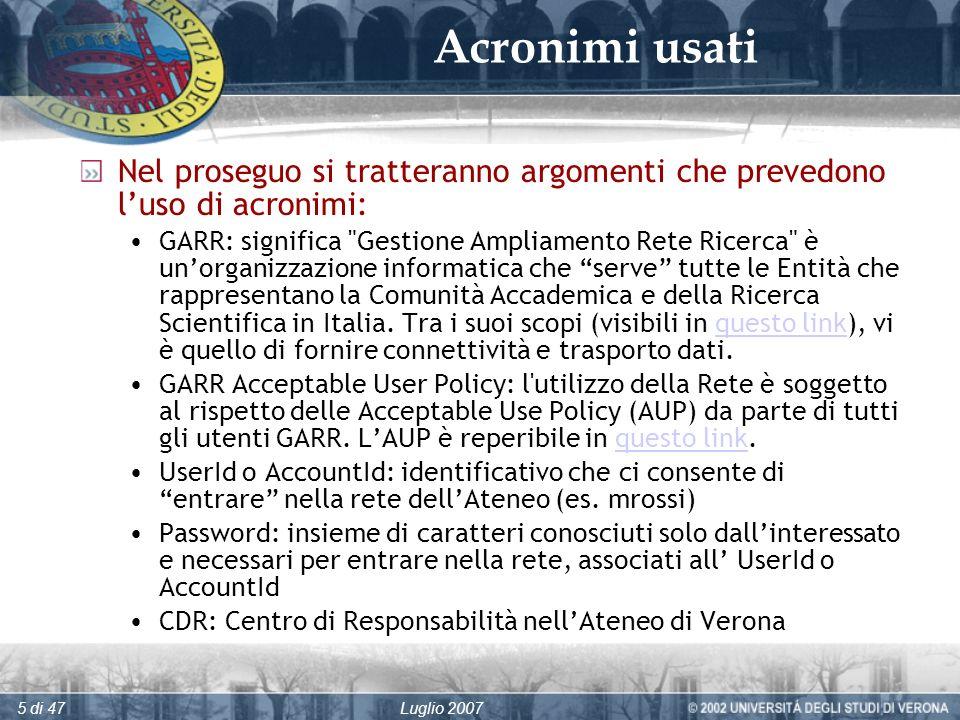 Luglio 20075 di 47 Acronimi usati Nel proseguo si tratteranno argomenti che prevedono luso di acronimi: GARR: significa Gestione Ampliamento Rete Ricerca è unorganizzazione informatica che serve tutte le Entità che rappresentano la Comunità Accademica e della Ricerca Scientifica in Italia.