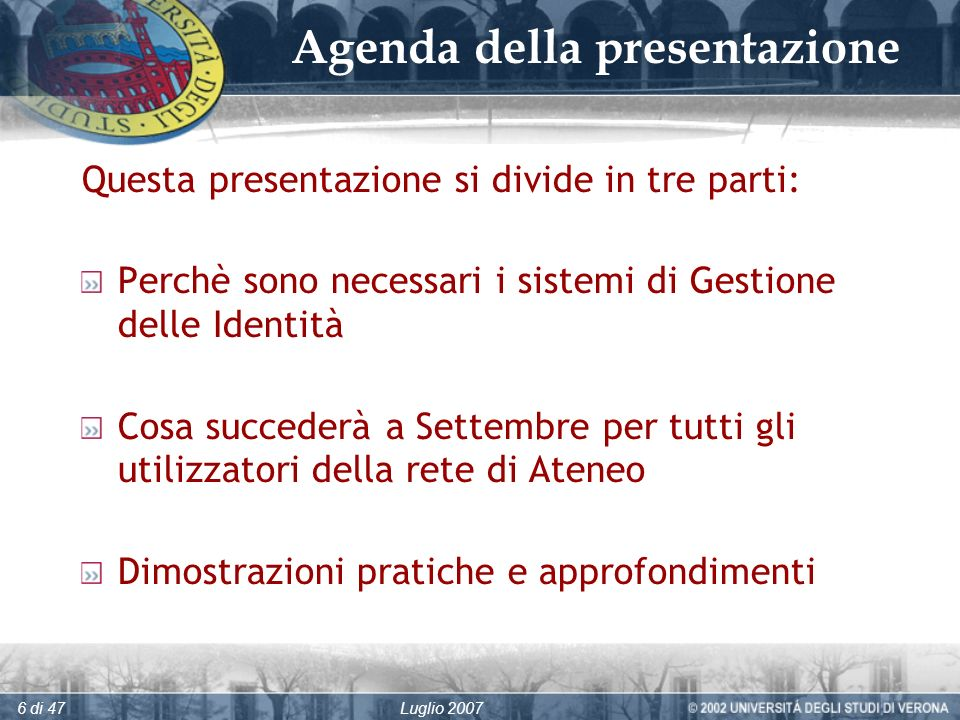 Luglio 20076 di 47 Agenda della presentazione Questa presentazione si divide in tre parti: Perchè sono necessari i sistemi di Gestione delle Identità Cosa succederà a Settembre per tutti gli utilizzatori della rete di Ateneo Dimostrazioni pratiche e approfondimenti