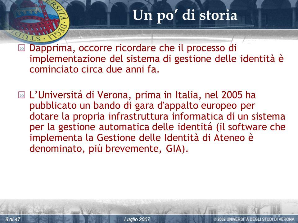Luglio 20078 di 47 Un po di storia Dapprima, occorre ricordare che il processo di implementazione del sistema di gestione delle identità è cominciato circa due anni fa.