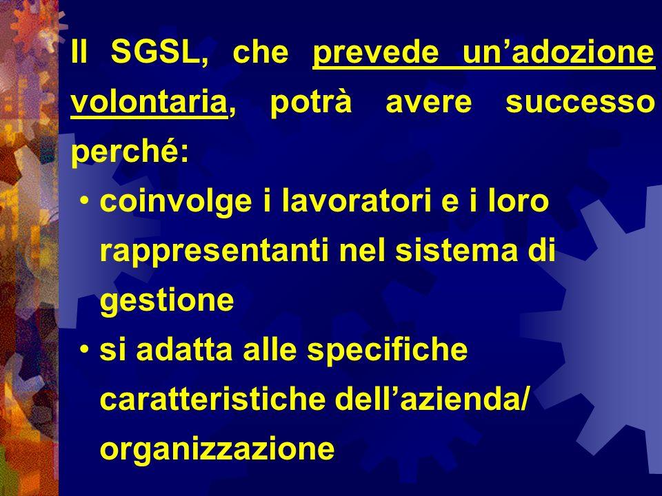 Il SGSL, che prevede unadozione volontaria, potrà avere successo perché: coinvolge i lavoratori e i loro rappresentanti nel sistema di gestione si adatta alle specifiche caratteristiche dellazienda/ organizzazione