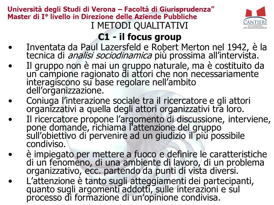Università degli Studi di Verona – Facoltà di Giurisprudenza Master di I° livello in Direzione delle Aziende Pubbliche I METODI QUALITATIVI C1 - il focus group Inventata da Paul Lazersfeld e Robert Merton nel 1942, è la tecnica di analisi sociodinamica più prossima allintervista.