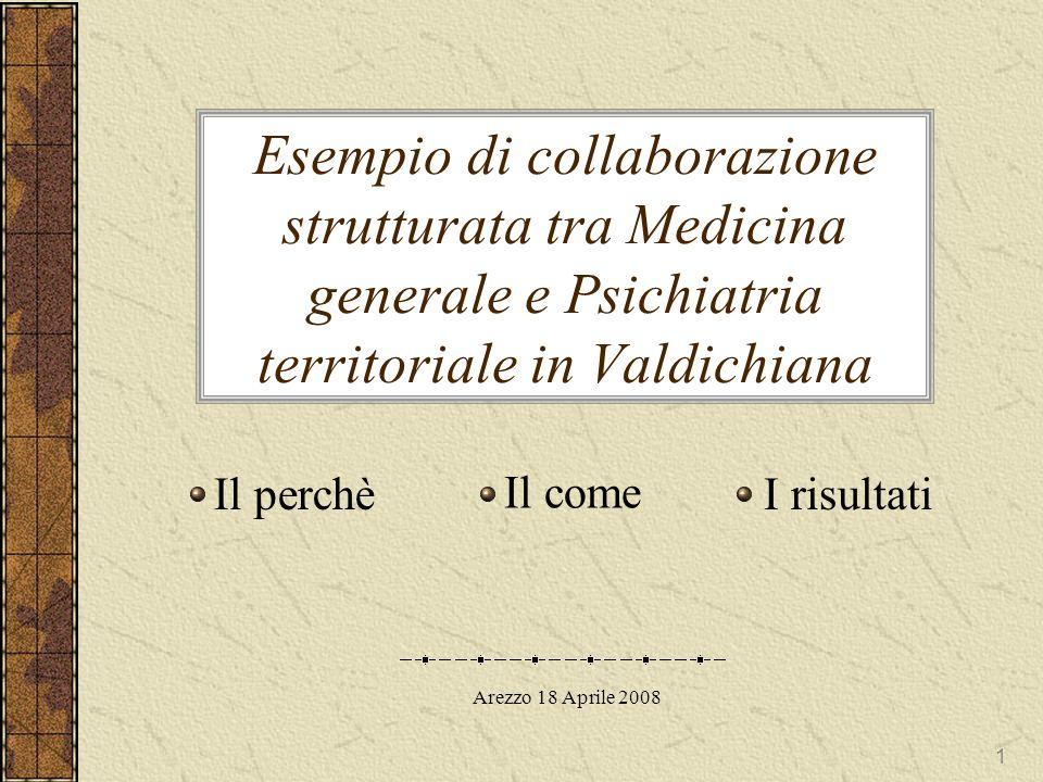 1 Esempio di collaborazione strutturata tra Medicina generale e Psichiatria territoriale in Valdichiana Il perchè Il come I risultati Arezzo 18 Aprile 2008