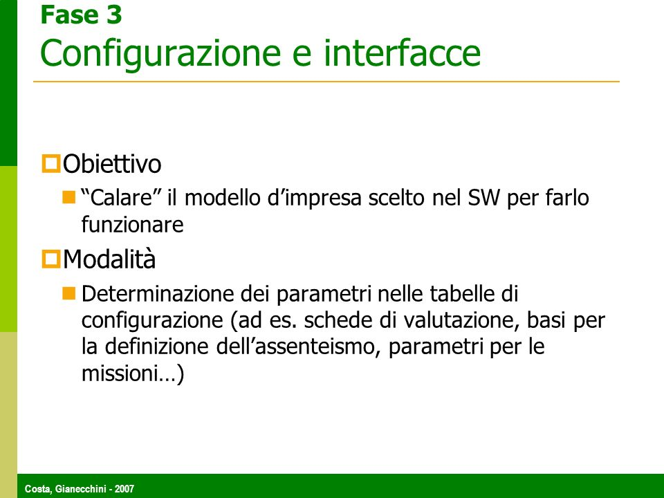 Costa, Gianecchini - 2007 Fase 3 Configurazione e interfacce Obiettivo Calare il modello dimpresa scelto nel SW per farlo funzionare Modalità Determinazione dei parametri nelle tabelle di configurazione (ad es.