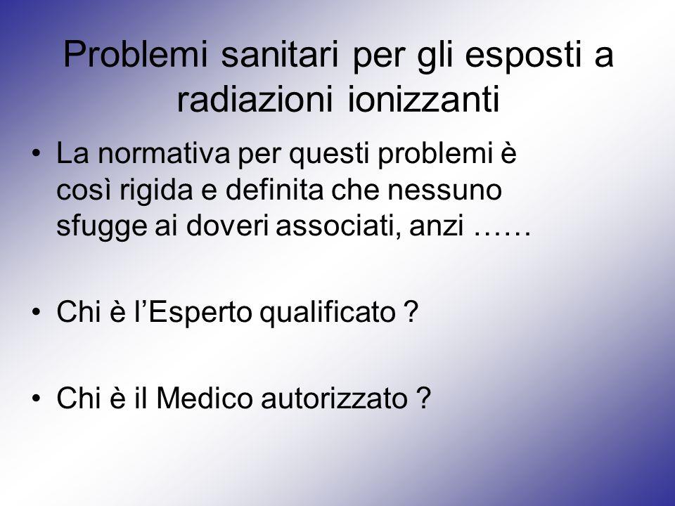 Problemi sanitari per gli esposti a radiazioni ionizzanti La normativa per questi problemi è così rigida e definita che nessuno sfugge ai doveri assoc