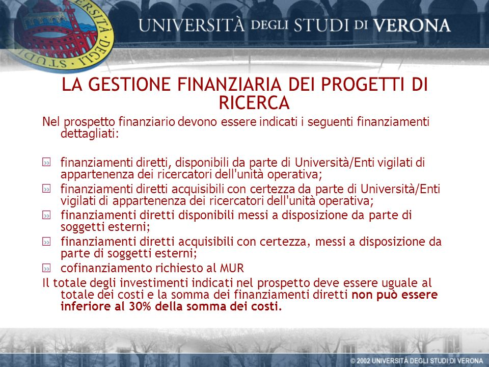 LA GESTIONE FINANZIARIA DEI PROGETTI DI RICERCA Nel prospetto finanziario devono essere indicati i seguenti finanziamenti dettagliati: finanziamenti diretti, disponibili da parte di Università/Enti vigilati di appartenenza dei ricercatori dell unità operativa; finanziamenti diretti acquisibili con certezza da parte di Università/Enti vigilati di appartenenza dei ricercatori dell unità operativa; finanziamenti diretti disponibili messi a disposizione da parte di soggetti esterni; finanziamenti diretti acquisibili con certezza, messi a disposizione da parte di soggetti esterni; cofinanziamento richiesto al MUR Il totale degli investimenti indicati nel prospetto deve essere uguale al totale dei costi e la somma dei finanziamenti diretti non può essere inferiore al 30% della somma dei costi.