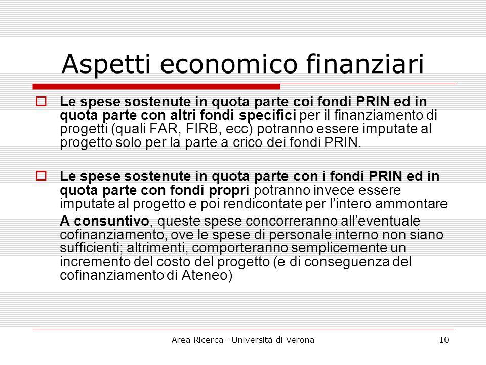 Area Ricerca - Università di Verona10 Aspetti economico finanziari Le spese sostenute in quota parte coi fondi PRIN ed in quota parte con altri fondi specifici per il finanziamento di progetti (quali FAR, FIRB, ecc) potranno essere imputate al progetto solo per la parte a crico dei fondi PRIN.