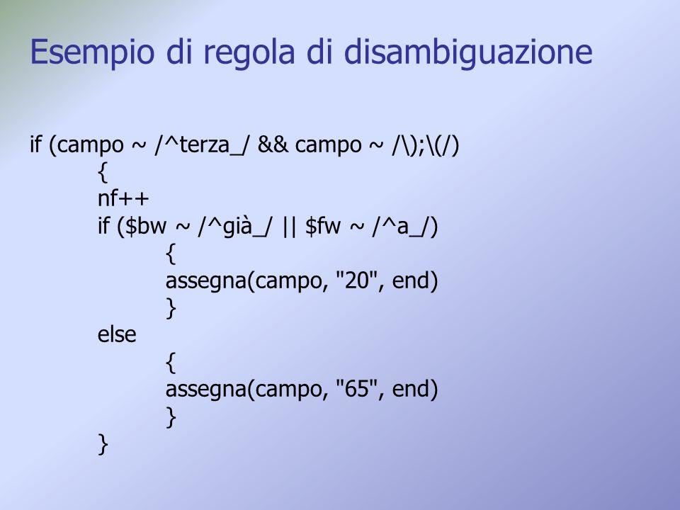 Esempio di regola di disambiguazione if (campo ~ /^terza_/ && campo ~ /\);\(/) { nf++ if ($bw ~ /^già_/ || $fw ~ /^a_/) { assegna(campo, 20 , end) } else { assegna(campo, 65 , end) } }