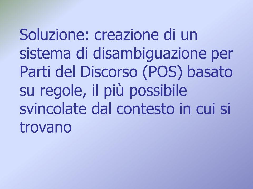 Soluzione: creazione di un sistema di disambiguazione per Parti del Discorso (POS) basato su regole, il più possibile svincolate dal contesto in cui si trovano