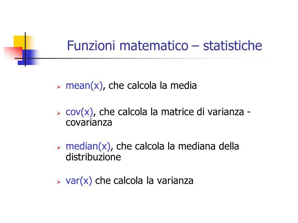 Funzioni matematico – statistiche mean(x), che calcola la media cov(x), che calcola la matrice di varianza - covarianza median(x), che calcola la mediana della distribuzione var(x) che calcola la varianza