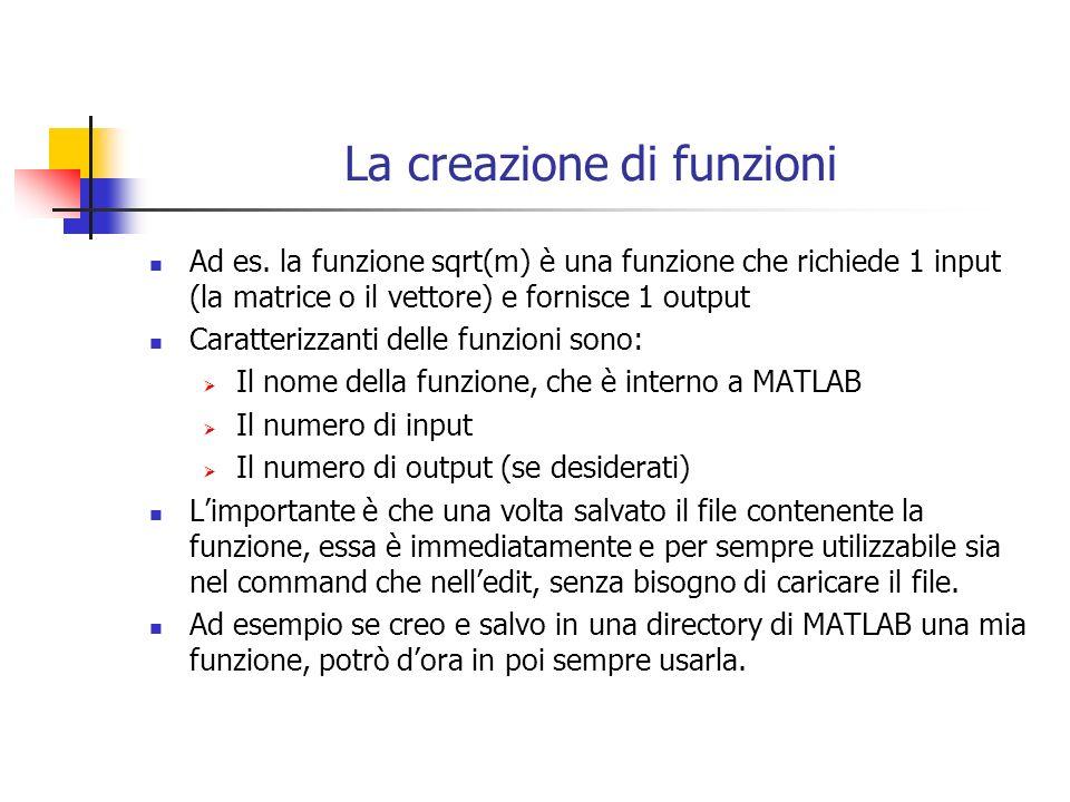 La creazione di funzioni Ad es. la funzione sqrt(m) è una funzione che richiede 1 input (la matrice o il vettore) e fornisce 1 output Caratterizzanti