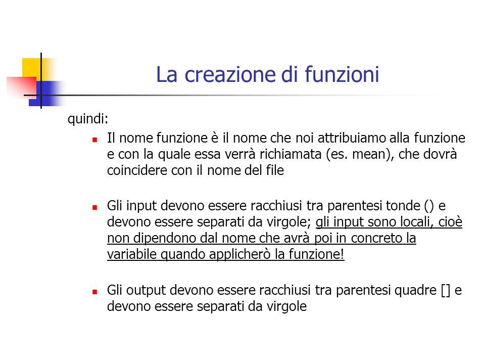 La creazione di funzioni quindi: Il nome funzione è il nome che noi attribuiamo alla funzione e con la quale essa verrà richiamata (es. mean), che dov