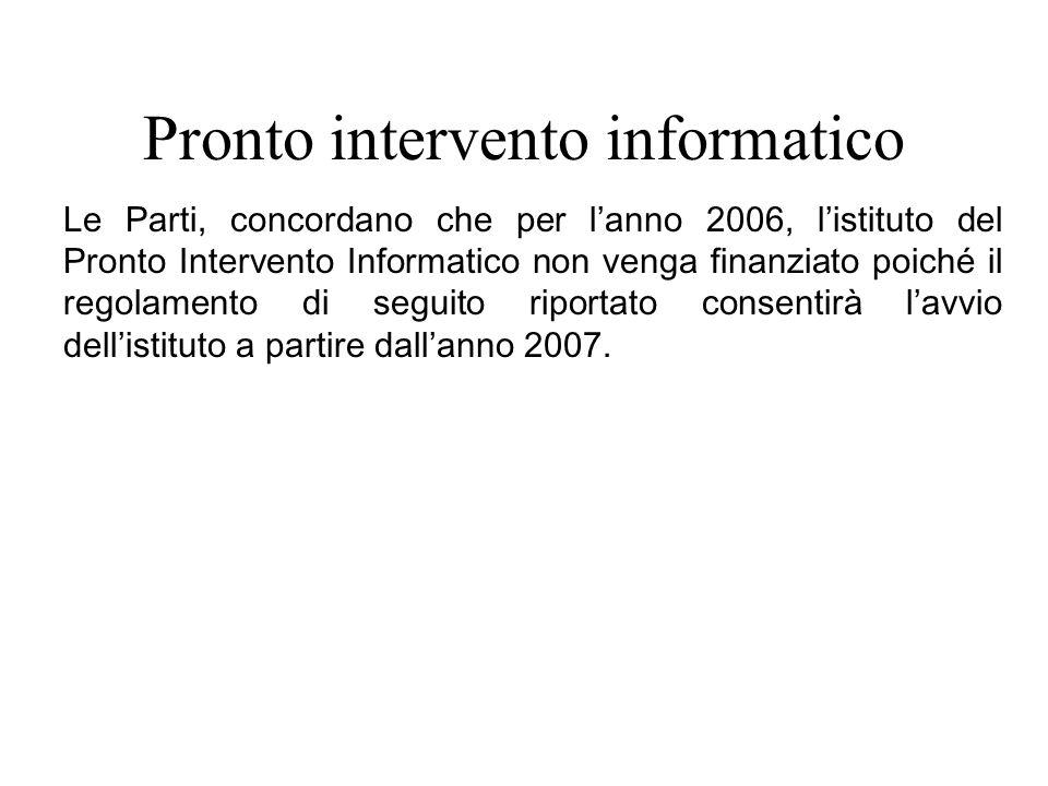 Pronto intervento informatico Le Parti, concordano che per lanno 2006, listituto del Pronto Intervento Informatico non venga finanziato poiché il regolamento di seguito riportato consentirà lavvio dellistituto a partire dallanno 2007.