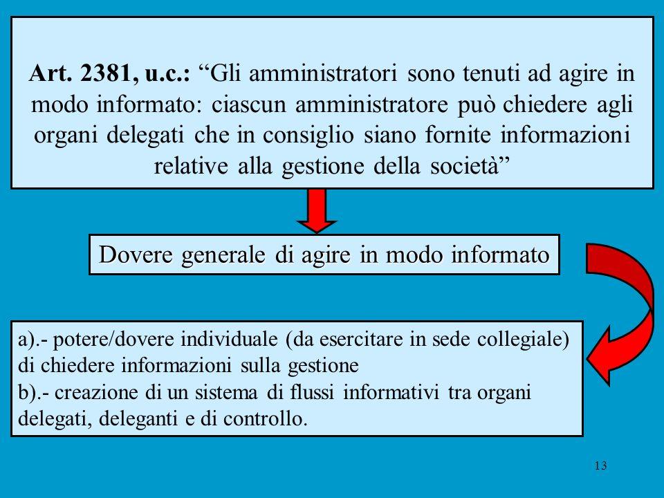 13 Art. 2381, u.c.: Gli amministratori sono tenuti ad agire in modo informato: ciascun amministratore può chiedere agli organi delegati che in consigl