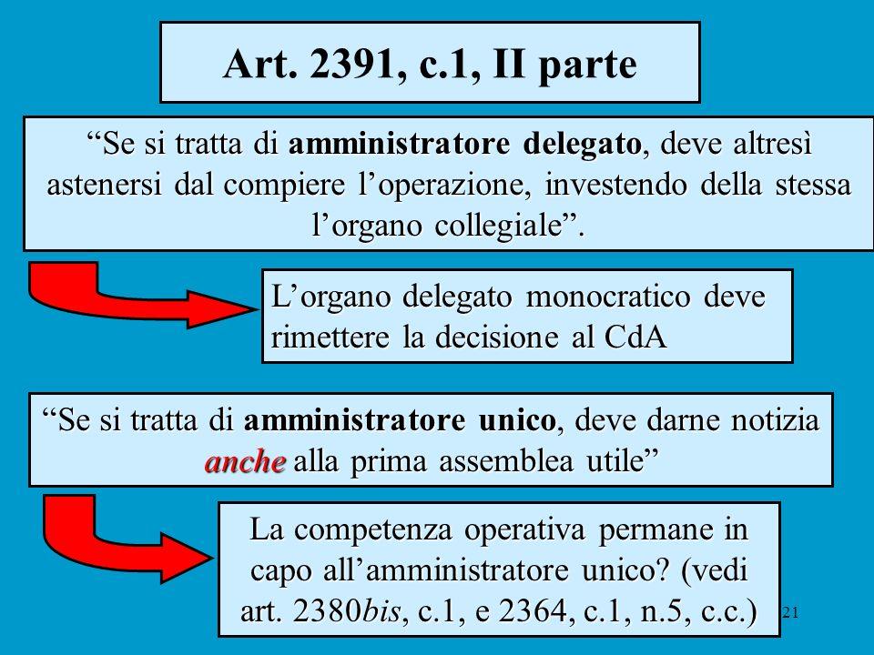 21 Art. 2391, c.1, II parte Se si tratta di amministratore delegato, deve altresì astenersi dal compiere loperazione, investendo della stessa lorgano