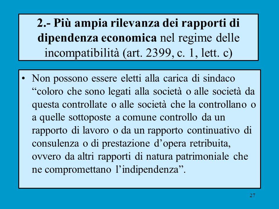 27 2.- Più ampia rilevanza dei rapporti di dipendenza economica nel regime delle incompatibilità (art. 2399, c. 1, lett. c) Non possono essere eletti