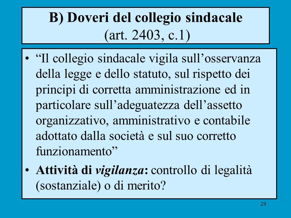 29 B) Doveri del collegio sindacale (art. 2403, c.1) Il collegio sindacale vigila sullosservanza della legge e dello statuto, sul rispetto dei princip