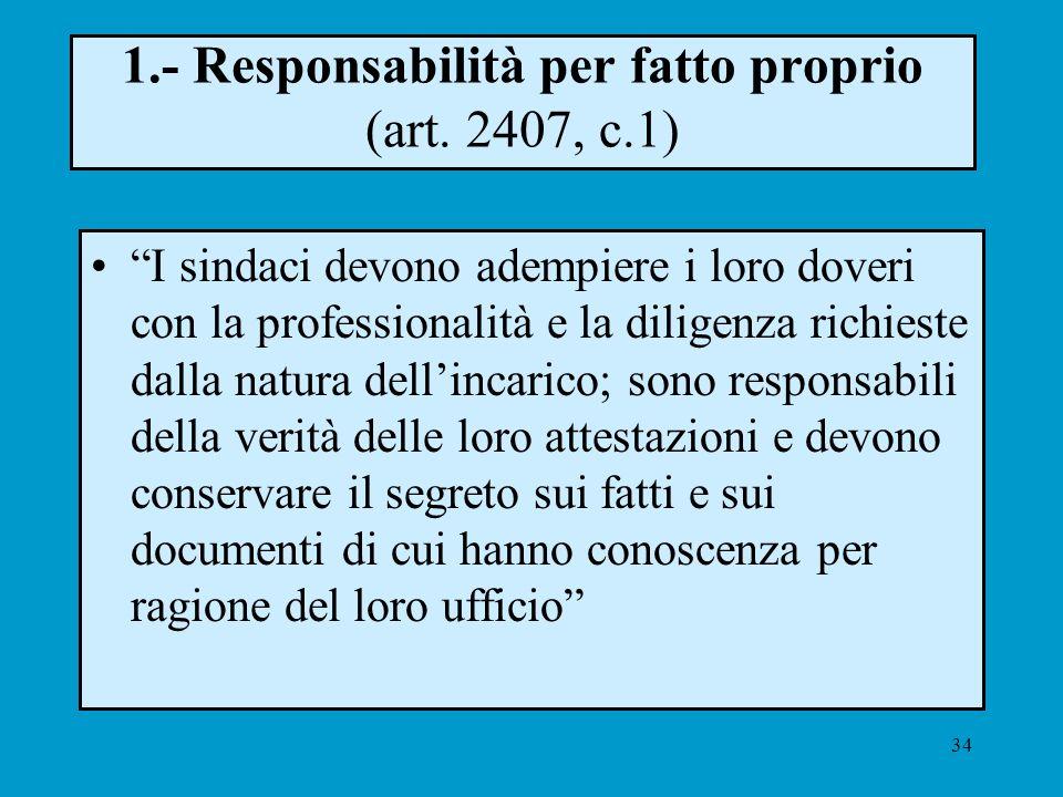 34 1.- Responsabilità per fatto proprio (art. 2407, c.1) I sindaci devono adempiere i loro doveri con la professionalità e la diligenza richieste dall