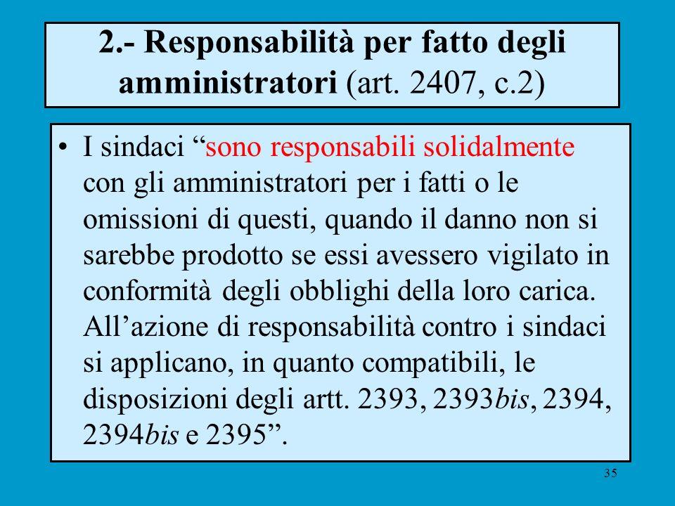 35 2.- Responsabilità per fatto degli amministratori (art. 2407, c.2) I sindaci sono responsabili solidalmente con gli amministratori per i fatti o le