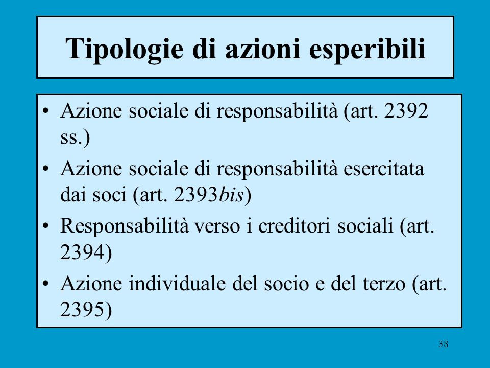38 Tipologie di azioni esperibili Azione sociale di responsabilità (art. 2392 ss.) Azione sociale di responsabilità esercitata dai soci (art. 2393bis)