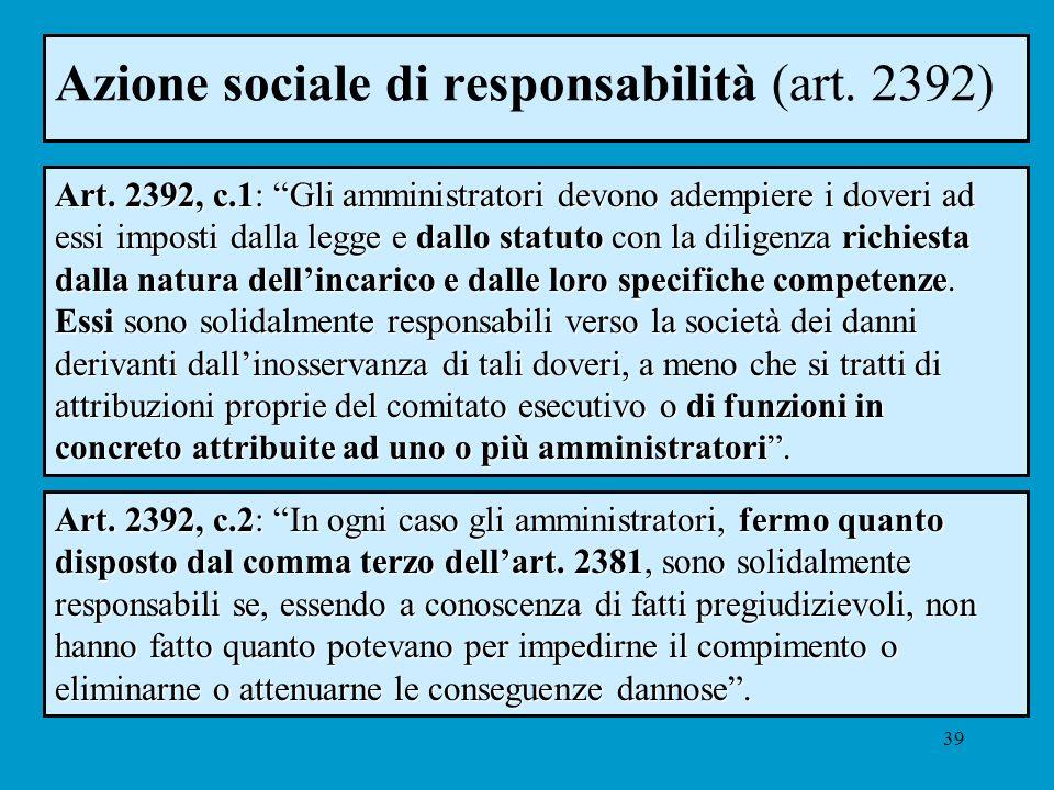 39 Azione sociale di responsabilità (art. 2392) Art. 2392, c.1: Gli amministratori devono adempiere i doveri ad essi imposti dalla legge e dallo statu