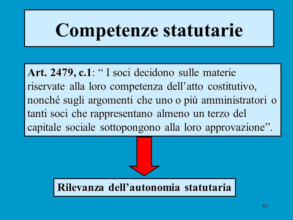 43 Competenze statutarie Art. 2479, c.1: I soci decidono sulle materie riservate alla loro competenza dellatto costitutivo, nonché sugli argomenti che