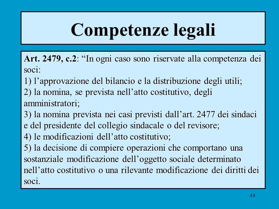 44 Competenze legali Art. 2479, c.2: In ogni caso sono riservate alla competenza dei soci: 1) lapprovazione del bilancio e la distribuzione degli util